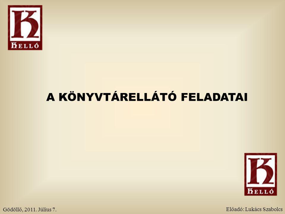 A KÖNYVTÁRELLÁTÓ FELADATAI Gödöllő, 2011. Július 7. Előadó: Lukács Szabolcs