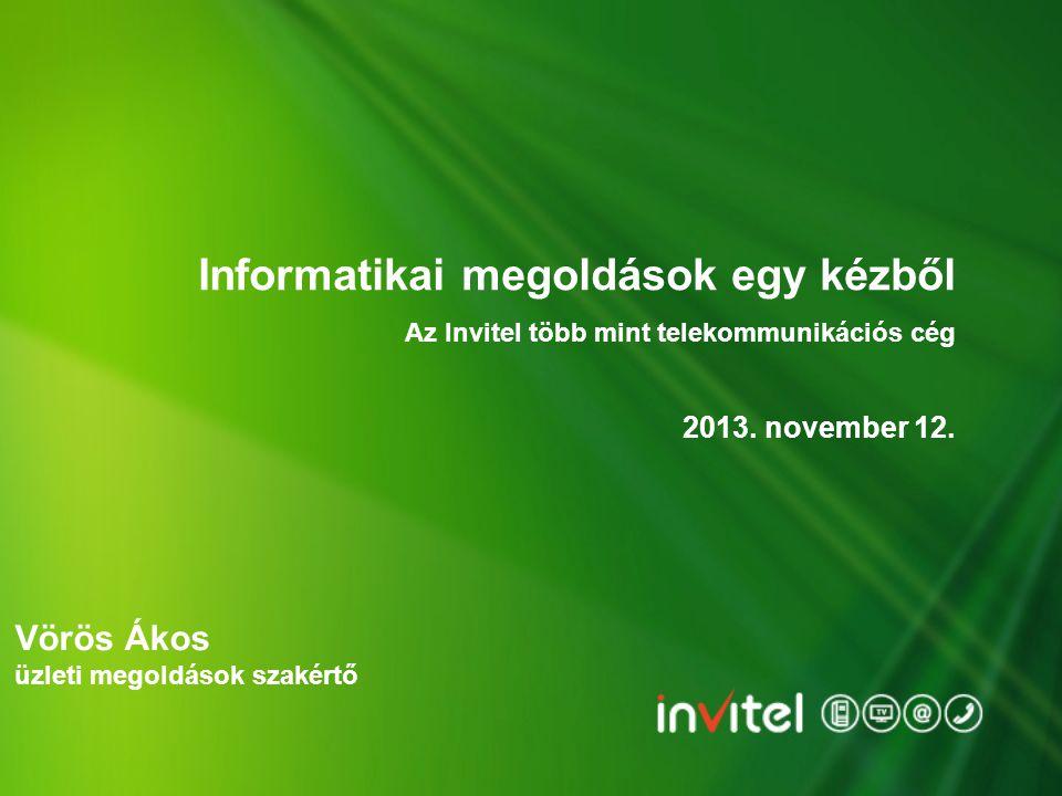 Informatikai megoldások egy kézből 2013. november 12. Az Invitel több mint telekommunikációs cég Vörös Ákos üzleti megoldások szakértő