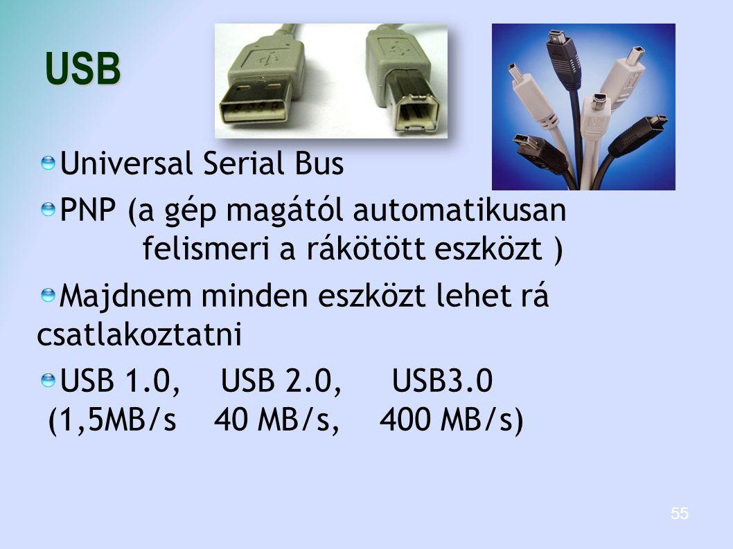 USB Universal Serial Bus PNP (a gép magától automatikusan felismeri a rákötött eszközt ) Majdnem minden eszközt lehet rá csatlakoztatni USB 1.0, USB 2