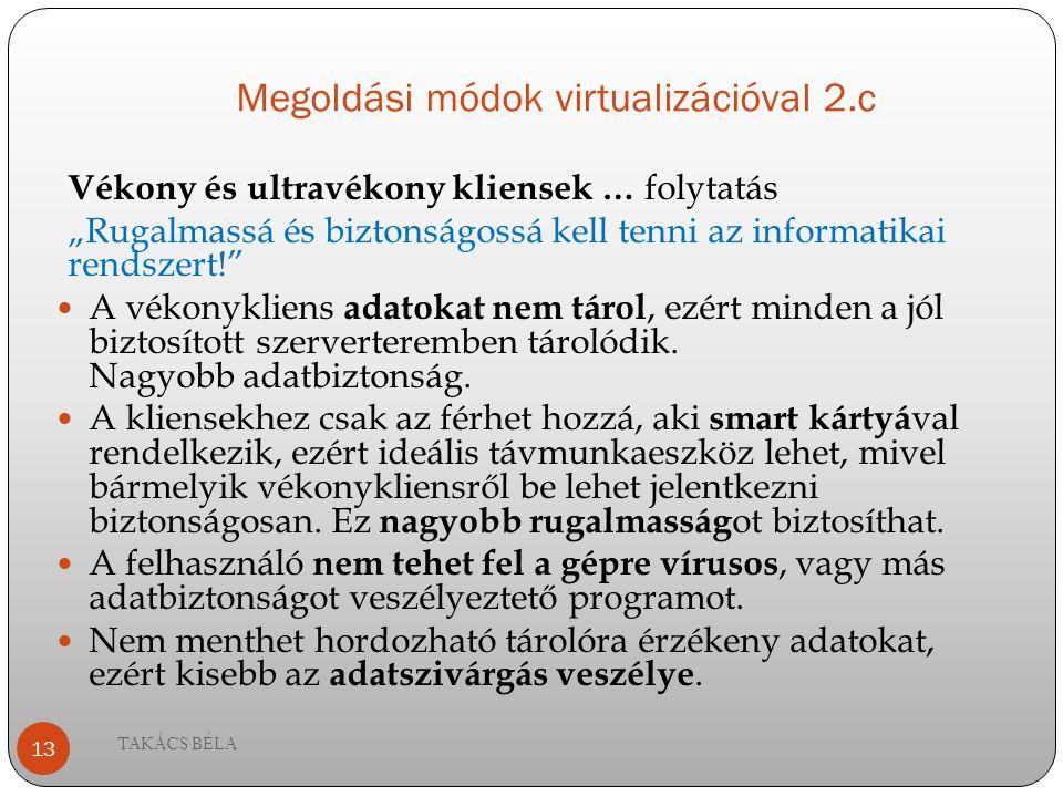 """Megoldási módok virtualizációval 2.c Vékony és ultravékony kliensek … folytatás """"Rugalmassá és biztonságossá kell tenni az informatikai rendszert!"""" A"""