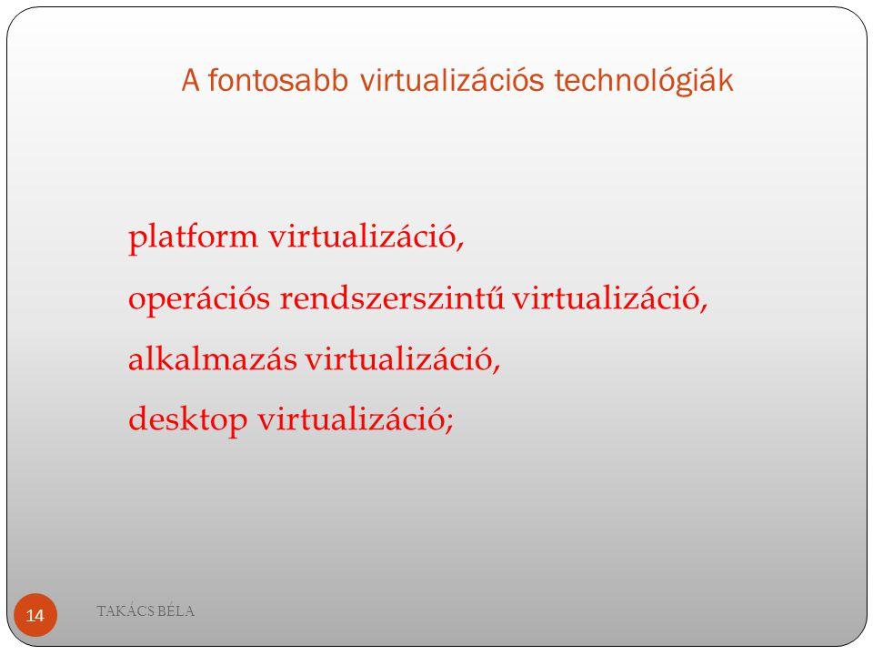 A fontosabb virtualizációs technológiák TAKÁCS BÉLA 14 platform virtualizáció, operációs rendszerszintű virtualizáció, alkalmazás virtualizáció, deskt