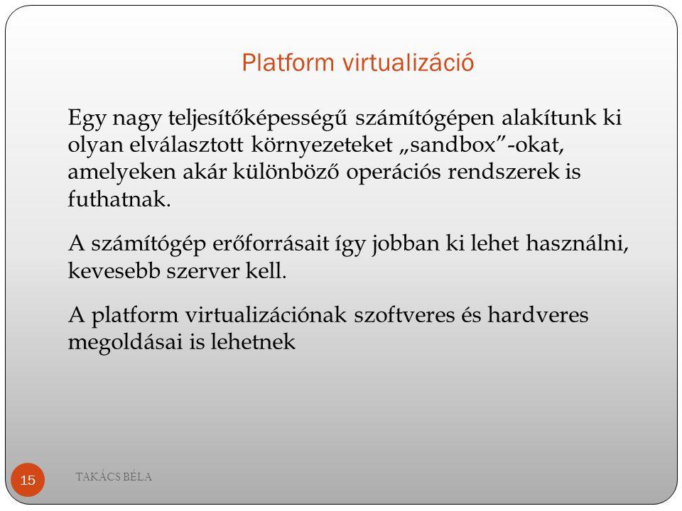 """Platform virtualizáció TAKÁCS BÉLA 15 Egy nagy teljesítőképességű számítógépen alakítunk ki olyan elválasztott környezeteket """"sandbox""""-okat, amelyeken"""