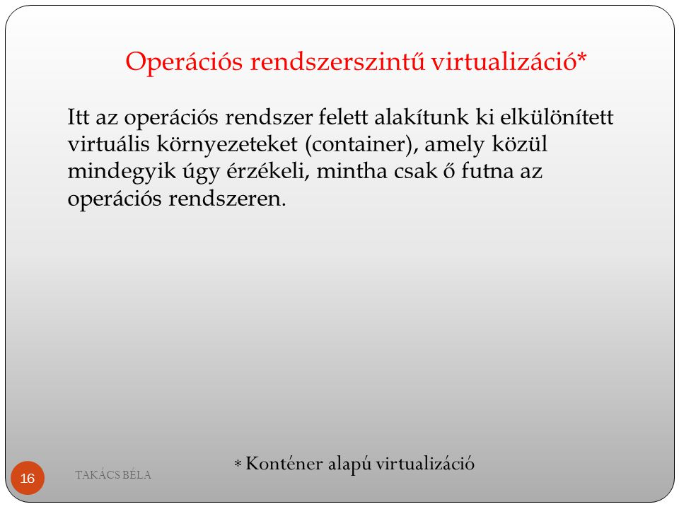Operációs rendszerszintű virtualizáció* TAKÁCS BÉLA 16 Itt az operációs rendszer felett alakítunk ki elkülönített virtuális környezeteket (container),