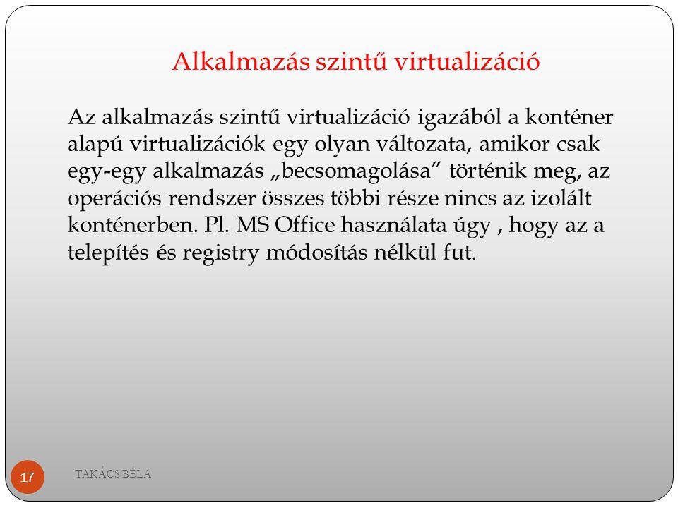 Alkalmazás szintű virtualizáció TAKÁCS BÉLA 17 Az alkalmazás szintű virtualizáció igazából a konténer alapú virtualizációk egy olyan változata, amikor