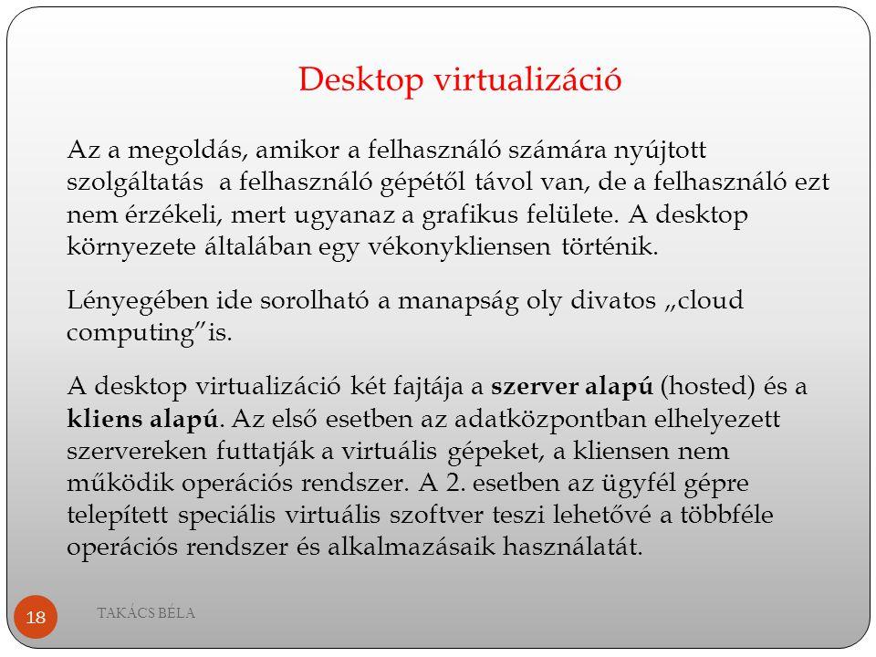 Desktop virtualizáció TAKÁCS BÉLA 18 Az a megoldás, amikor a felhasználó számára nyújtott szolgáltatás a felhasználó gépétől távol van, de a felhaszná