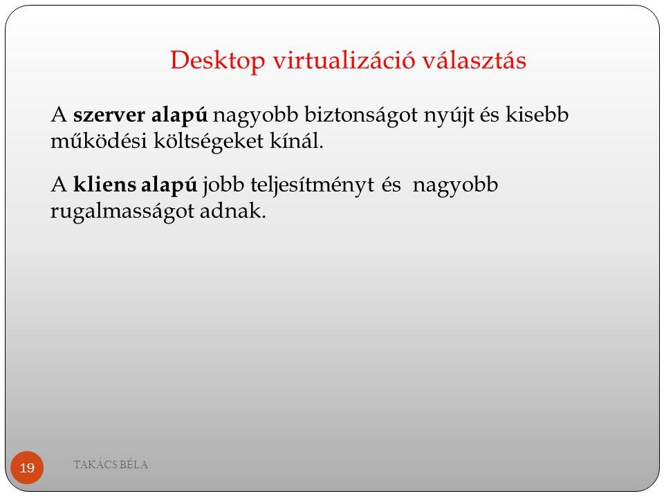 Desktop virtualizáció választás TAKÁCS BÉLA 19 A szerver alapú nagyobb biztonságot nyújt és kisebb működési költségeket kínál. A kliens alapú jobb tel