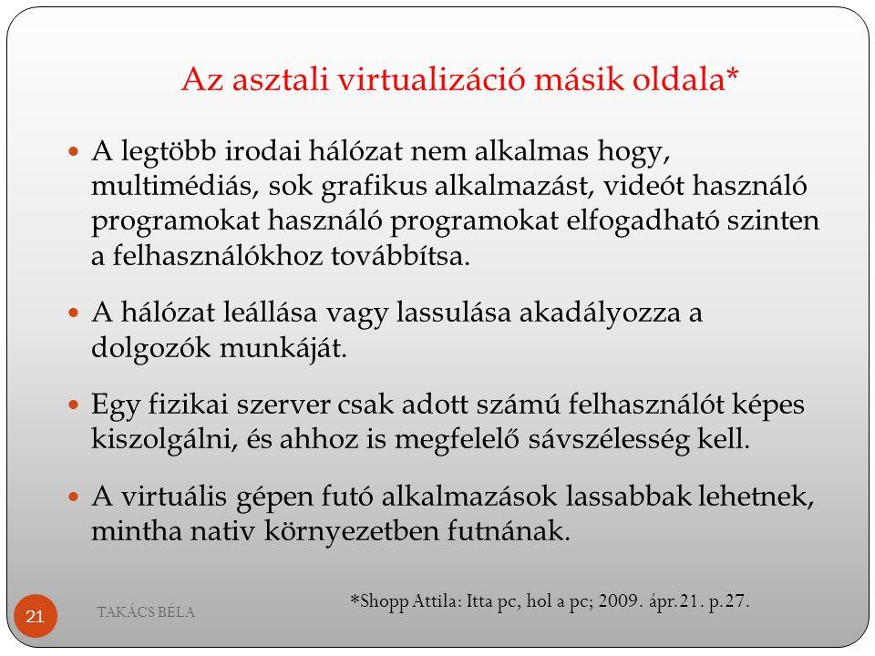 Az asztali virtualizáció másik oldala* TAKÁCS BÉLA 21 A legtöbb irodai hálózat nem alkalmas hogy, multimédiás, sok grafikus alkalmazást, videót haszná