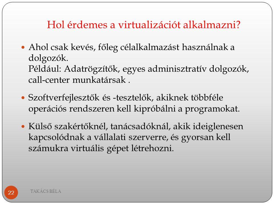 Hol érdemes a virtualizációt alkalmazni? TAKÁCS BÉLA 22 Ahol csak kevés, főleg célalkalmazást használnak a dolgozók. Például: Adatrögzítők, egyes admi