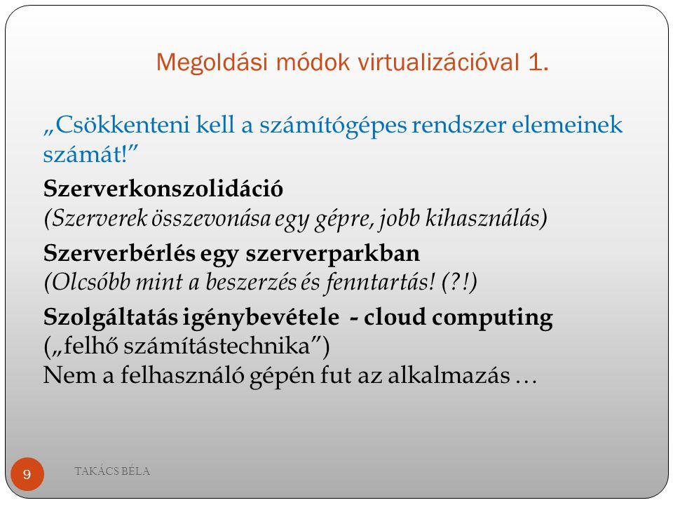 """Megoldási módok virtualizációval 1. """"Csökkenteni kell a számítógépes rendszer elemeinek számát!"""" Szerverkonszolidáció (Szerverek összevonása egy gépre"""