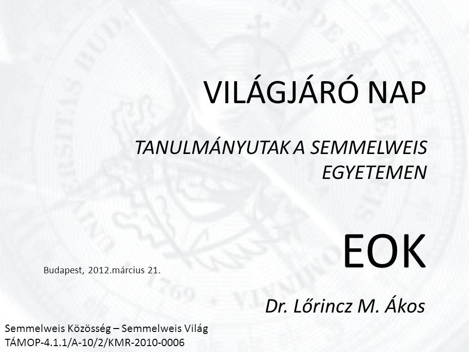 VILÁGJÁRÓ NAP TANULMÁNYUTAK A SEMMELWEIS EGYETEMEN EOK Budapest, 2012.március 21. Dr. Lőrincz M. Ákos Semmelweis Közösség – Semmelweis Világ TÁMOP-4.1