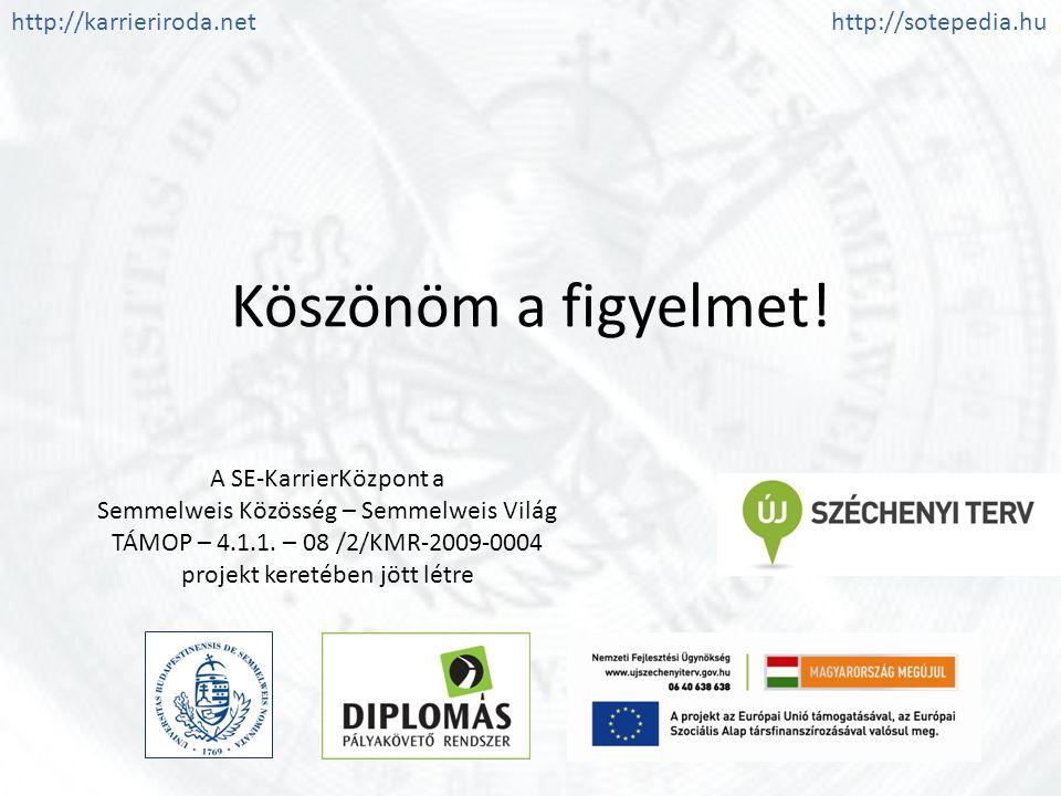 Köszönöm a figyelmet! A SE-KarrierKözpont a Semmelweis Közösség – Semmelweis Világ TÁMOP – 4.1.1. – 08 /2/KMR-2009-0004 projekt keretében jött létre h