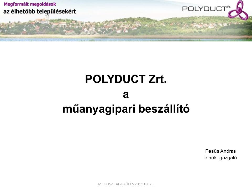 POLYDUCT Zrt. a műanyagipari beszállító Fésűs András elnök-igazgató MEGOSZ TAGGYŰLÉS 2011.02.25.
