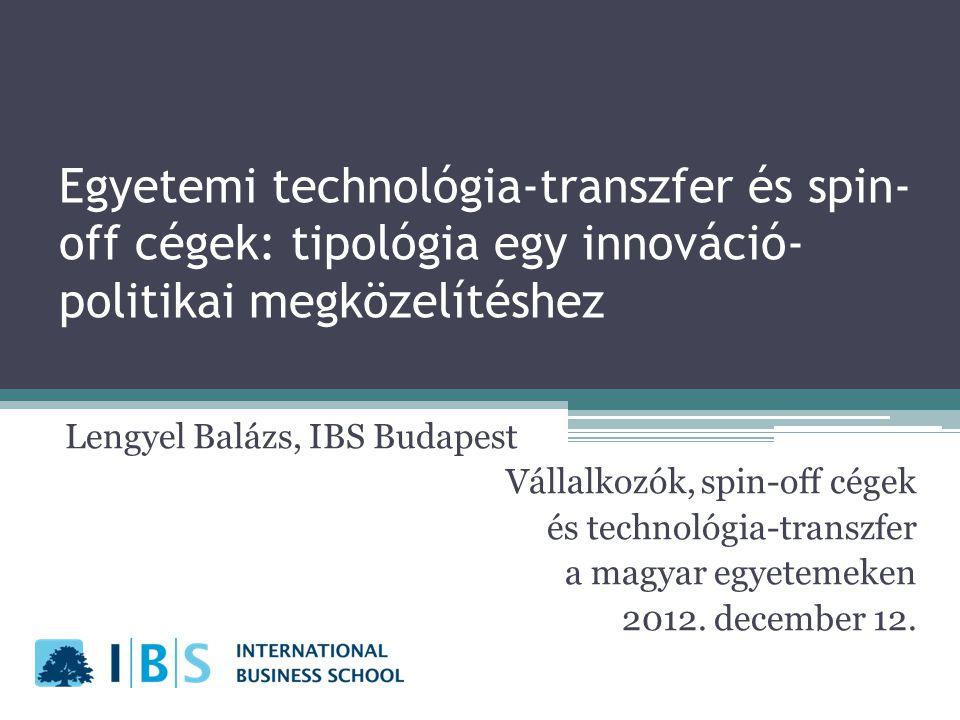 Egyetemi technológia-transzfer és spin- off cégek: tipológia egy innováció- politikai megközelítéshez Lengyel Balázs, IBS Budapest Vállalkozók, spin-off cégek és technológia-transzfer a magyar egyetemeken 2012.
