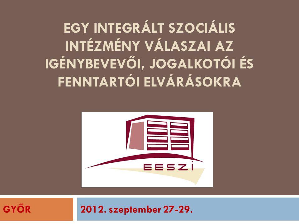 EGY INTEGRÁLT SZOCIÁLIS INTÉZMÉNY VÁLASZAI AZ IGÉNYBEVEVŐI, JOGALKOTÓI ÉS FENNTARTÓI ELVÁRÁSOKRA 2012. szeptember 27-29.GYŐR