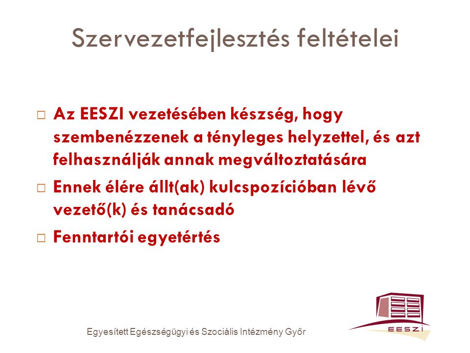 Szervezetfejlesztés feltételei  Az EESZI vezetésében készség, hogy szembenézzenek a tényleges helyzettel, és azt felhasználják annak megváltoztatására  Ennek élére állt(ak) kulcspozícióban lévő vezető(k) és tanácsadó  Fenntartói egyetértés Egyesített Egészségügyi és Szociális Intézmény Győr