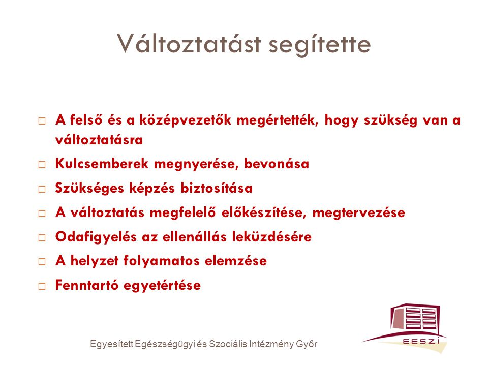 Változtatást segítette  A felső és a középvezetők megértették, hogy szükség van a változtatásra  Kulcsemberek megnyerése, bevonása  Szükséges képzés biztosítása  A változtatás megfelelő előkészítése, megtervezése  Odafigyelés az ellenállás leküzdésére  A helyzet folyamatos elemzése  Fenntartó egyetértése Egyesített Egészségügyi és Szociális Intézmény Győr