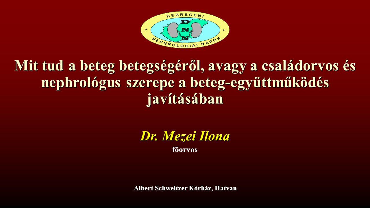 Mit tud a beteg betegségéről, avagy a családorvos és nephrológus szerepe a beteg-együttműködés javításában Albert Schweitzer Kórház, Hatvan Dr. Mezei