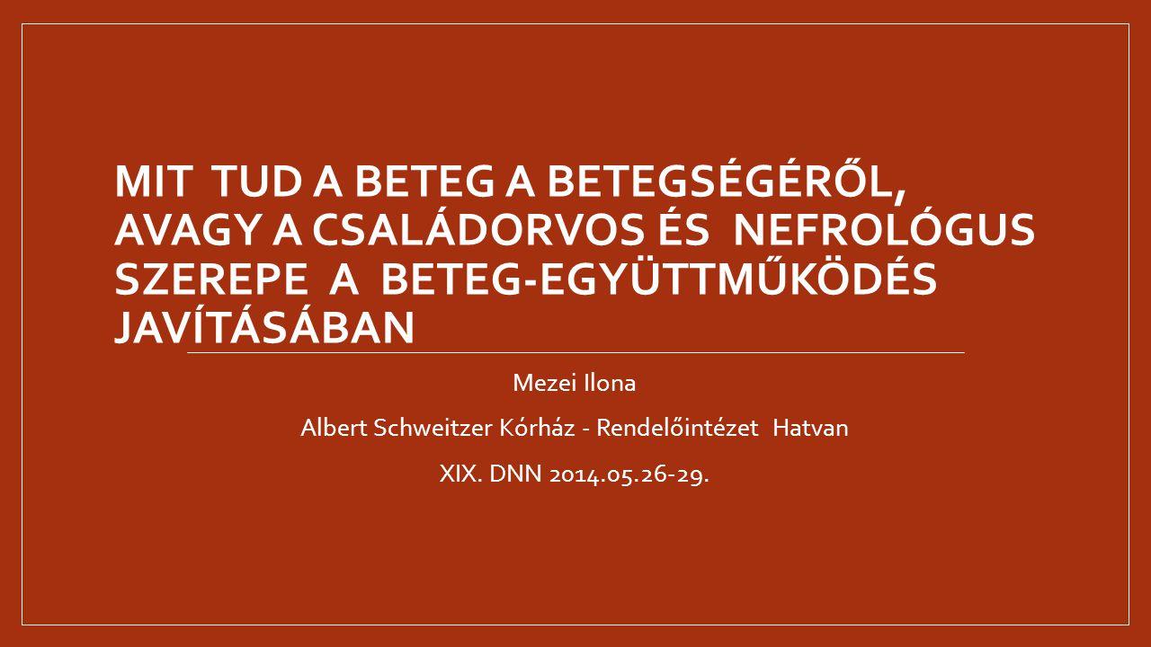 MIT TUD A BETEG A BETEGSÉGÉRŐL, AVAGY A CSALÁDORVOS ÉS NEFROLÓGUS SZEREPE A BETEG-EGYÜTTMŰKÖDÉS JAVÍTÁSÁBAN Mezei Ilona Albert Schweitzer Kórház - Ren