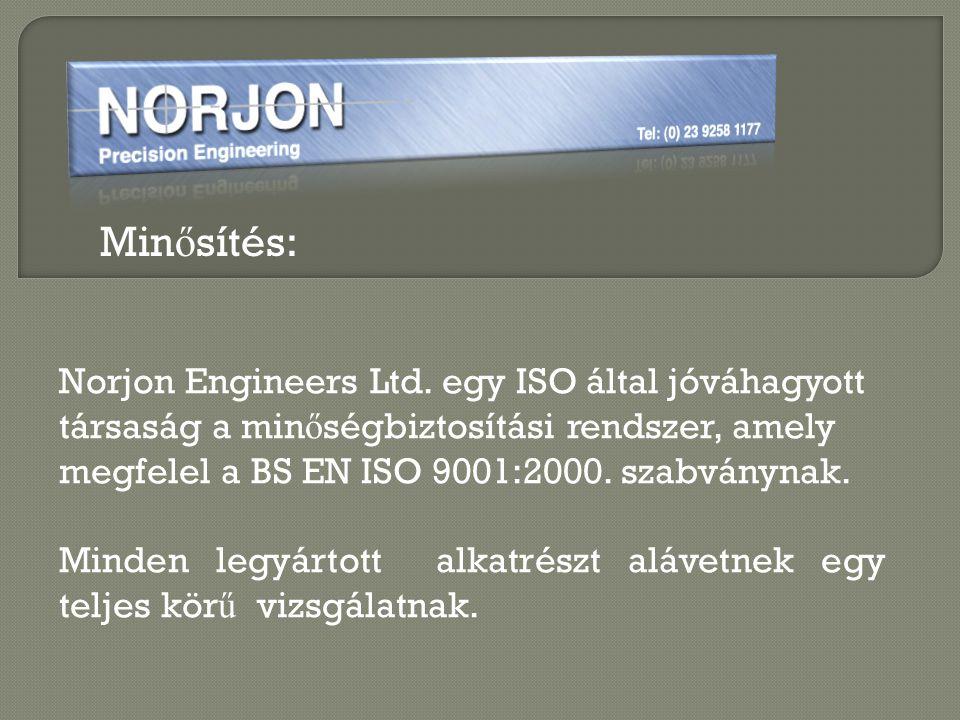 Min ő sítés: Norjon Engineers Ltd. egy ISO által jóváhagyott társaság a min ő ségbiztosítási rendszer, amely megfelel a BS EN ISO 9001:2000. szabványn