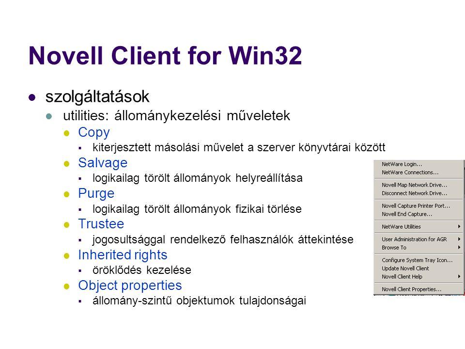 Novell Client for Win32 szolgáltatások utilities: állománykezelési műveletek Copy  kiterjesztett másolási művelet a szerver könyvtárai között Salvage  logikailag törölt állományok helyreállítása Purge  logikailag törölt állományok fizikai törlése Trustee  jogosultsággal rendelkező felhasználók áttekintése Inherited rights  öröklődés kezelése Object properties  állomány-szintű objektumok tulajdonságai