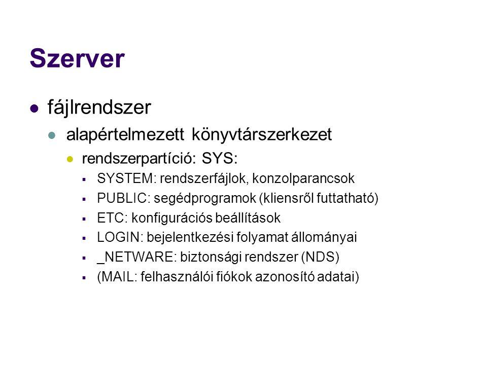 Szerver fájlrendszer alapértelmezett könyvtárszerkezet rendszerpartíció: SYS:  SYSTEM: rendszerfájlok, konzolparancsok  PUBLIC: segédprogramok (kliensről futtatható)  ETC: konfigurációs beállítások  LOGIN: bejelentkezési folyamat állományai  _NETWARE: biztonsági rendszer (NDS)  (MAIL: felhasználói fiókok azonosító adatai)