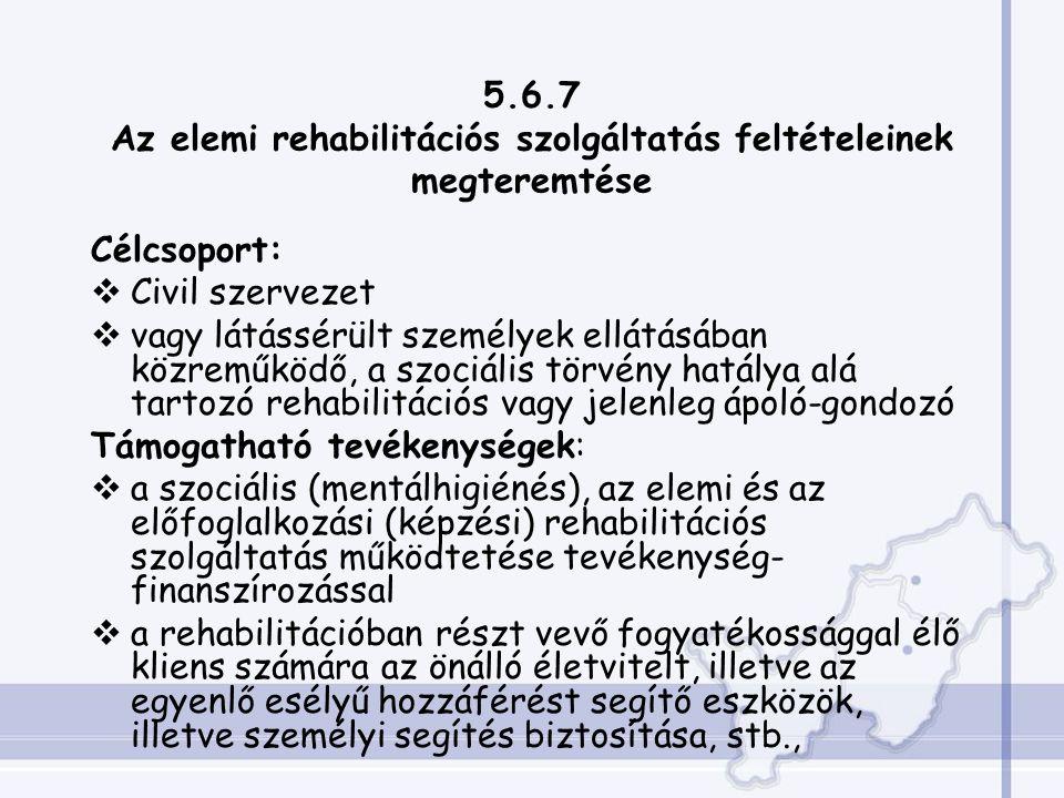 5.6.7 Az elemi rehabilitációs szolgáltatás feltételeinek megteremtése Célcsoport:  Civil szervezet  vagy látássérült személyek ellátásában közreműködő, a szociális törvény hatálya alá tartozó rehabilitációs vagy jelenleg ápoló-gondozó Támogatható tevékenységek:  a szociális (mentálhigiénés), az elemi és az előfoglalkozási (képzési) rehabilitációs szolgáltatás működtetése tevékenység- finanszírozással  a rehabilitációban részt vevő fogyatékossággal élő kliens számára az önálló életvitelt, illetve az egyenlő esélyű hozzáférést segítő eszközök, illetve személyi segítés biztosítása, stb.,