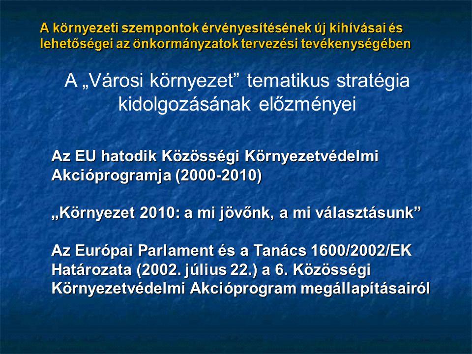 """A """"Városi környezet tematikus stratégia kidolgozásának előzményei Az EU hatodik Közösségi Környezetvédelmi Akcióprogramja (2000-2010) """"Környezet 2010: a mi jövőnk, a mi választásunk Az Európai Parlament és a Tanács 1600/2002/EK Határozata (2002."""