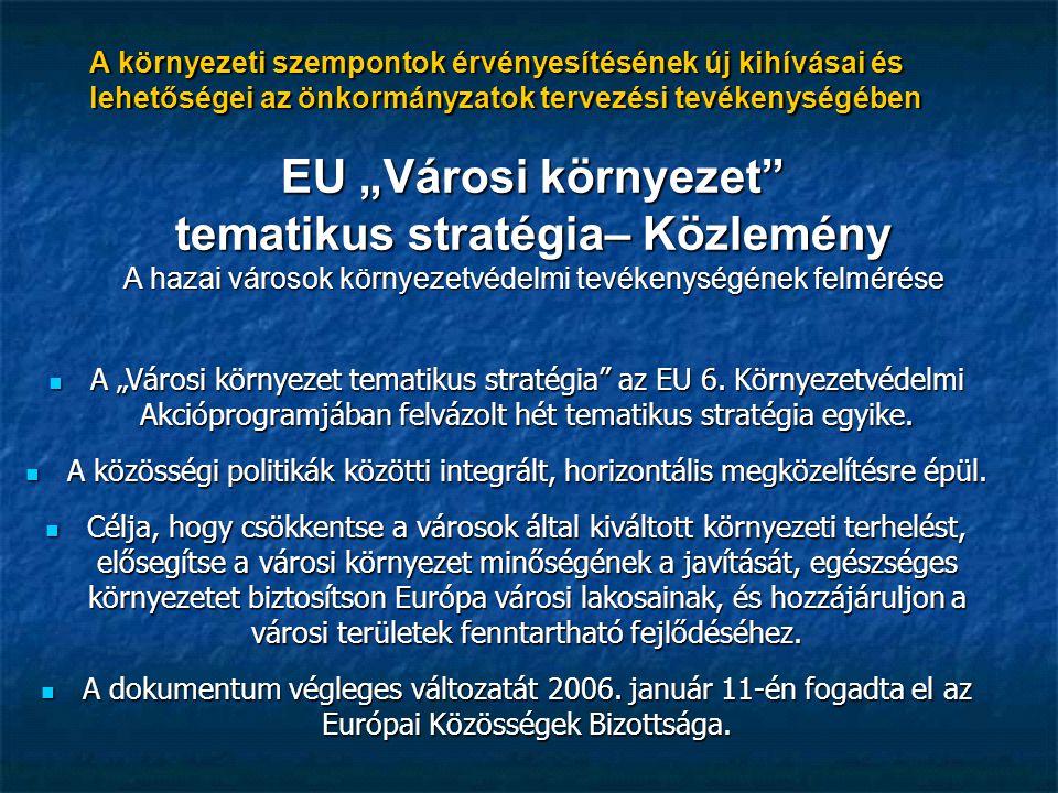 """A környezeti szempontok érvényesítésének új kihívásai és lehetőségei az önkormányzatok tervezési tevékenységében EU """"Városi környezet tematikus stratégia– Közlemény A hazai városok környezetvédelmi tevékenységének felmérése A """"Városi környezet tematikus stratégia az EU 6."""