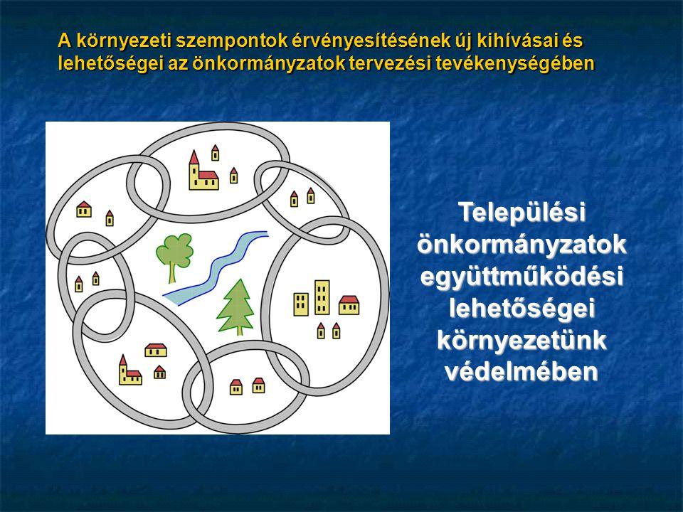 A környezeti szempontok érvényesítésének új kihívásai és lehetőségei az önkormányzatok tervezési tevékenységében Települési önkormányzatok együttműködési lehetőségei környezetünk védelmében
