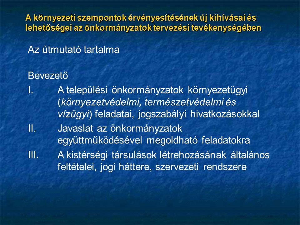 Az útmutató tartalma Bevezető I.A települési önkormányzatok környezetügyi (környezetvédelmi, természetvédelmi és vízügyi) feladatai, jogszabályi hivatkozásokkal II.Javaslat az önkormányzatok együttműködésével megoldható feladatokra III.A kistérségi társulások létrehozásának általános feltételei, jogi háttere, szervezeti rendszere