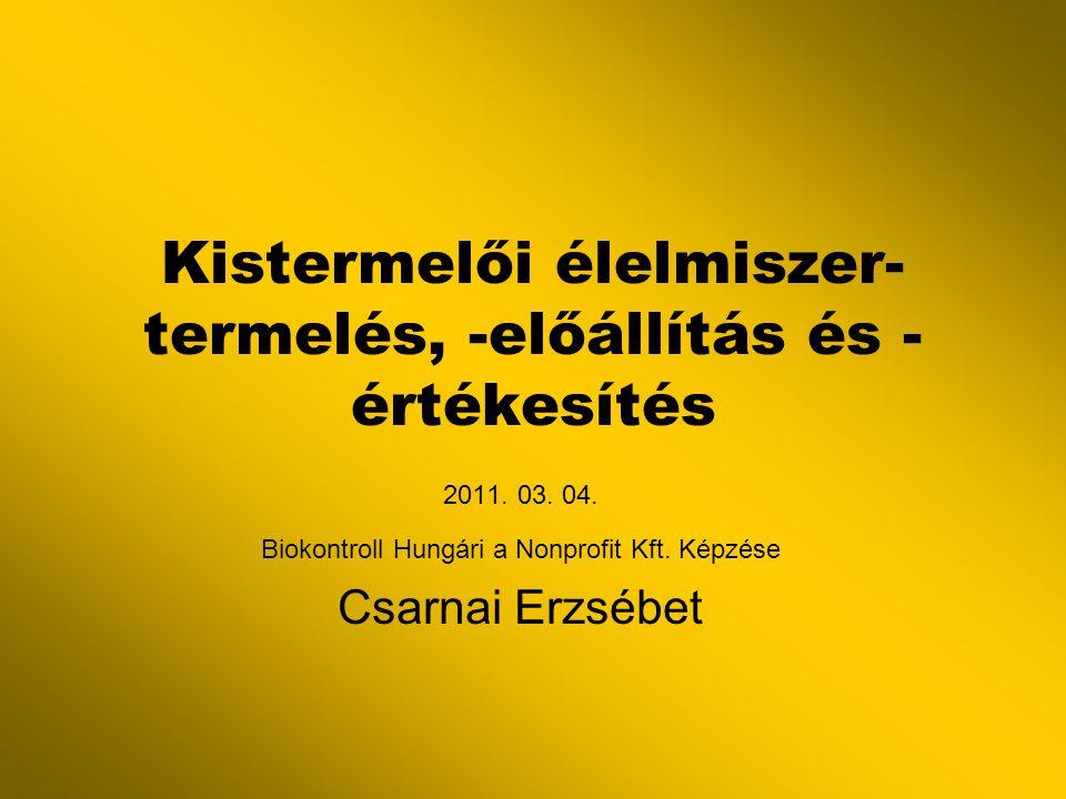 Kistermelői élelmiszer- termelés, -előállítás és - értékesítés 2011. 03. 04. Biokontroll Hungári a Nonprofit Kft. Képzése Csarnai Erzsébet