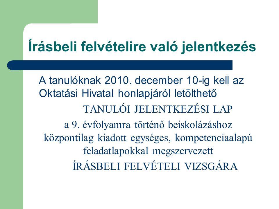 Írásbeli felvételire való jelentkezés A tanulóknak 2010. december 10-ig kell az Oktatási Hivatal honlapjáról letölthető TANULÓI JELENTKEZÉSI LAP a 9.