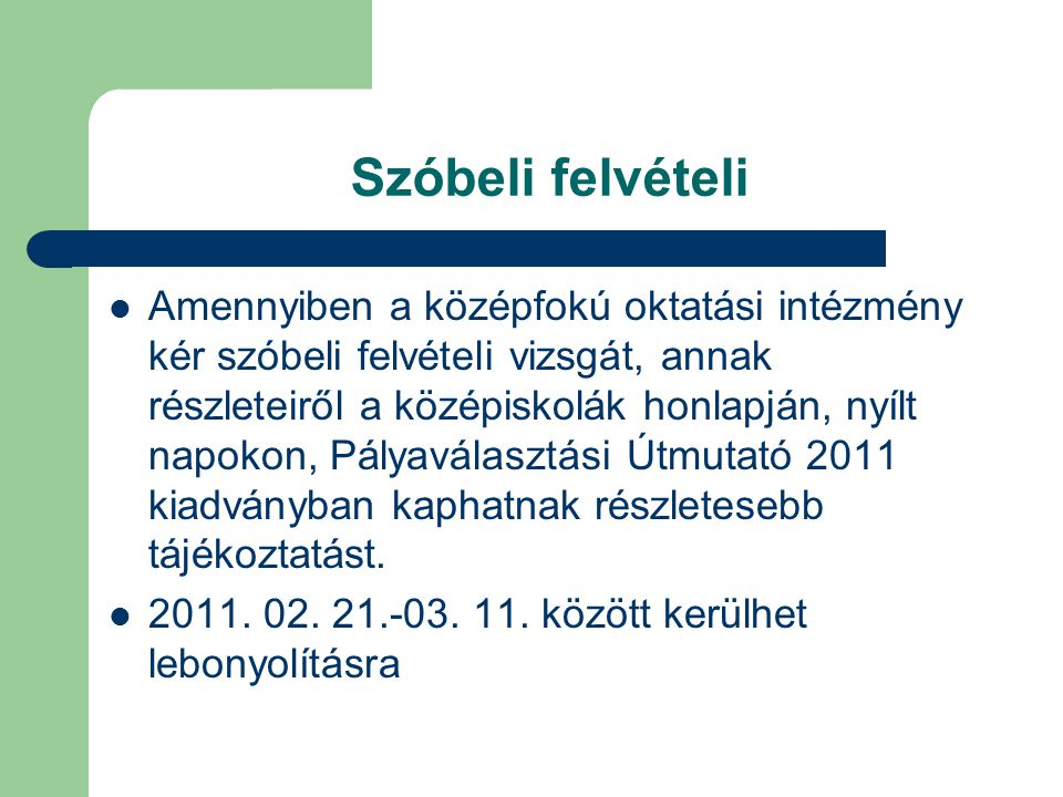Szóbeli felvételi Amennyiben a középfokú oktatási intézmény kér szóbeli felvételi vizsgát, annak részleteiről a középiskolák honlapján, nyílt napokon, Pályaválasztási Útmutató 2011 kiadványban kaphatnak részletesebb tájékoztatást.