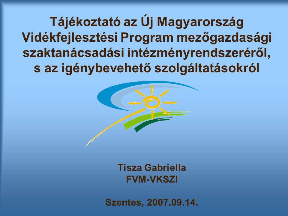 Tájékoztató az Új Magyarország Vidékfejlesztési Program mezőgazdasági szaktanácsadási intézményrendszeréről, s az igénybevehető szolgáltatásokról Tisza Gabriella FVM-VKSZI Szentes, 2007.09.14.