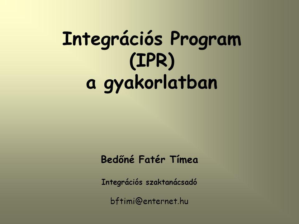 Integrációs Program (IPR) a gyakorlatban Bedőné Fatér Tímea Integrációs szaktanácsadó bftimi@enternet.hu