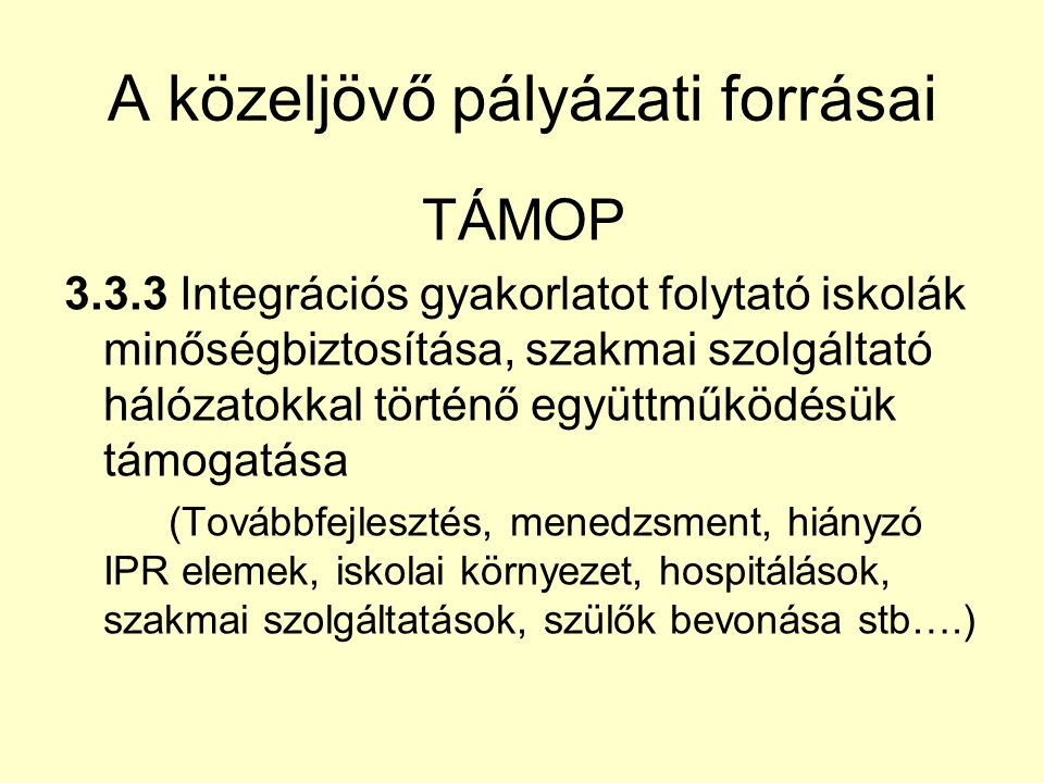 A közeljövő pályázati forrásai TÁMOP 3.3.3 Integrációs gyakorlatot folytató iskolák minőségbiztosítása, szakmai szolgáltató hálózatokkal történő együttműködésük támogatása (Továbbfejlesztés, menedzsment, hiányzó IPR elemek, iskolai környezet, hospitálások, szakmai szolgáltatások, szülők bevonása stb….)
