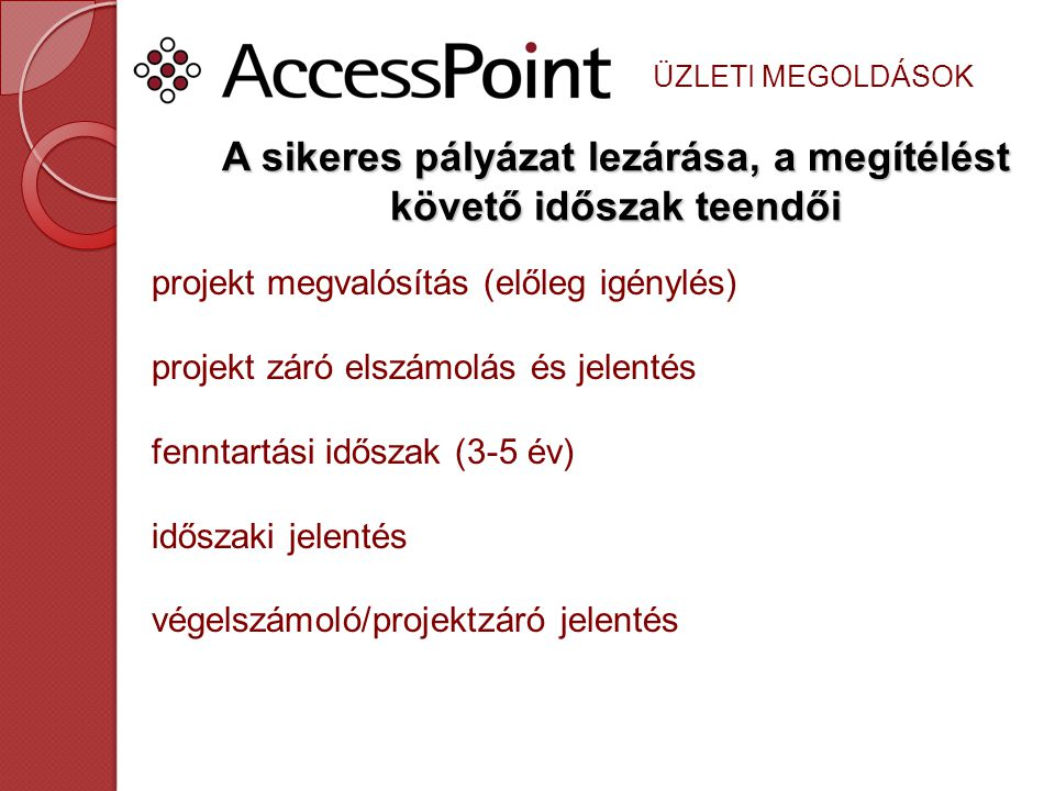 ÜZLETI MEGOLDÁSOK A sikeres pályázat lezárása, a megítélést követő időszak teendői projekt megvalósítás (előleg igénylés) projekt záró elszámolás és jelentés fenntartási időszak (3-5 év) időszaki jelentés végelszámoló/projektzáró jelentés