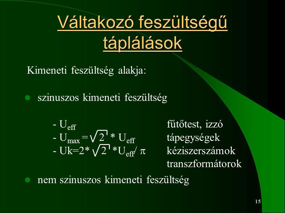 15 Váltakozó feszültségű táplálások Kimeneti feszültség alakja: szinuszos kimeneti feszültség - U eff fűtőtest, izzó - U max = 2 * U eff tápegységek - Uk=2* 2 *U eff /  kéziszerszámok transzformátorok nem szinuszos kimeneti feszültség