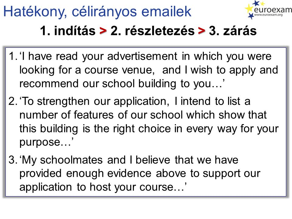 Email vázlatok Email / Letter of Inquiry 1.I am writing to you in order to receive further information on the intensive courses you advertised on Language Radio last week… 2.Since I want to take part in the most useful course possible in your catalogue, I will need the following information about your language programmes… 3.I will be grateful if I receive the requested info-pack in time to be able to make an informed decision about which course to attend… Letter of Application / Motivation 1.I would like to apply for the post of teacher-assistant for your summer courses which will be held in the Scottish Highlands… 2.One reason why I consider myself suitable as a tutor is the experience I have gathered for the past 5 years working with autistic children… 3.I hope the qualities and the suitability described above make me a strong candidate for the position…