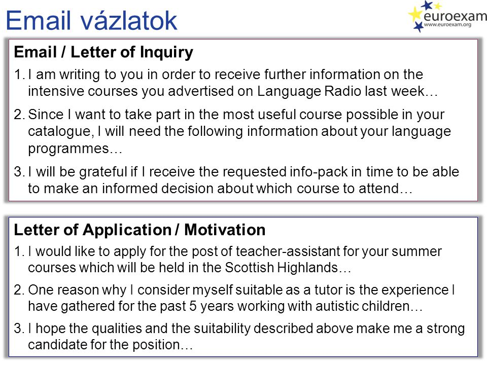 Email vázlatok Email / Letter of Inquiry 1.I am writing to you in order to receive further information on the intensive courses you advertised on Lang