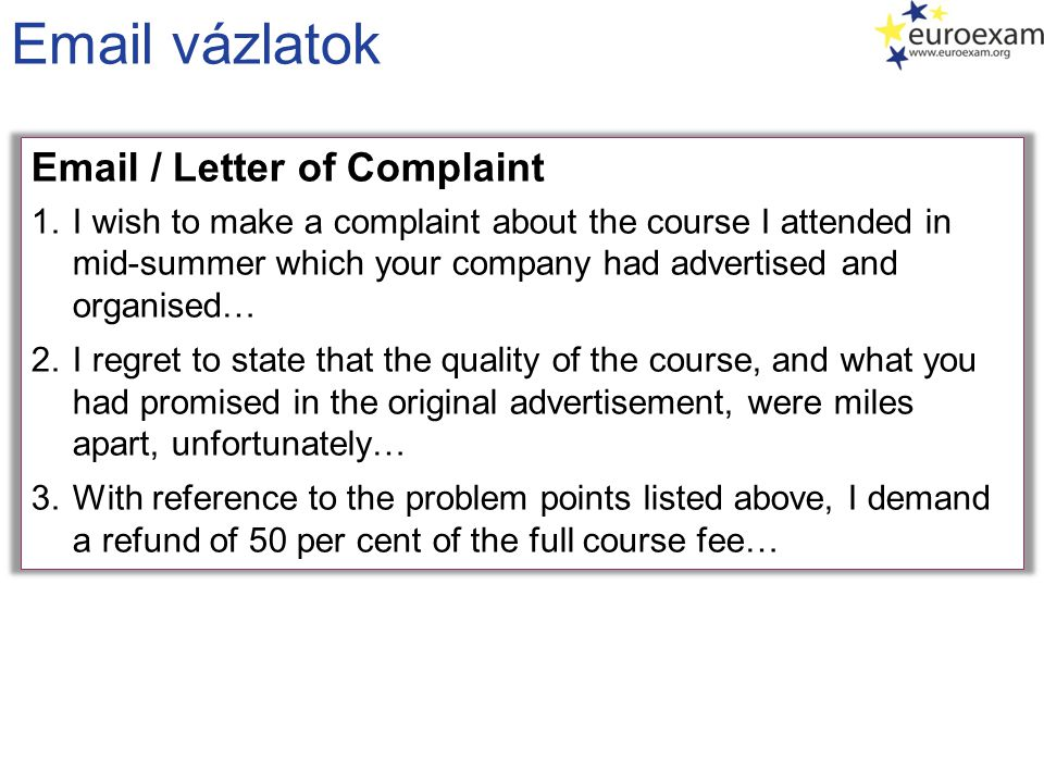 Email vázlatok Email / Letter of Complaint 1.I wish to make a complaint about the course I attended in mid-summer which your company had advertised and organised… 2.I regret to state that the quality of the course, and what you had promised in the original advertisement, were miles apart, unfortunately… 3.With reference to the problem points listed above, I demand a refund of 50 per cent of the full course fee…