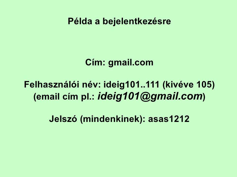 Példa a bejelentkezésre Cím: gmail.com Felhasználói név: ideig101..111 (kivéve 105) (email cím pl.: ideig101@gmail.com ) Jelszó (mindenkinek): asas1212