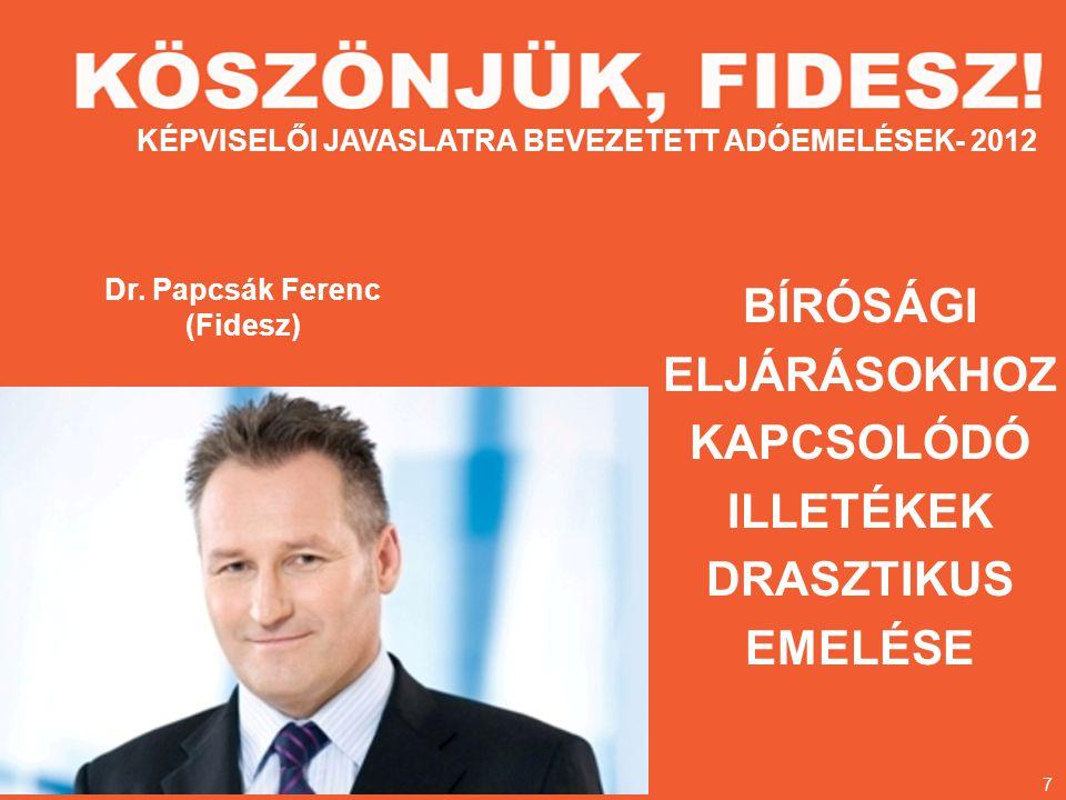 Dr. Papcsák Ferenc (Fidesz) BÍRÓSÁGI ELJÁRÁSOKHOZ KAPCSOLÓDÓ ILLETÉKEK DRASZTIKUS EMELÉSE KÉPVISELŐI JAVASLATRA BEVEZETETT ADÓEMELÉSEK- 2012 7