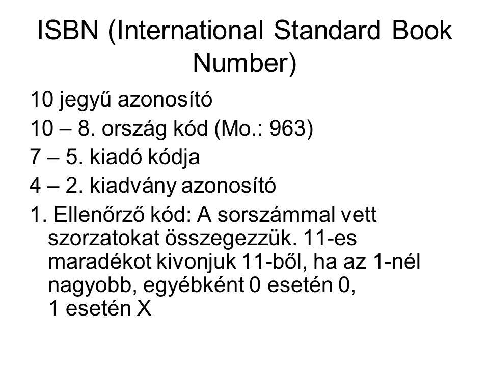 ISBN (International Standard Book Number) 10 jegyű azonosító 10 – 8. ország kód (Mo.: 963) 7 – 5. kiadó kódja 4 – 2. kiadvány azonosító 1. Ellenőrző k