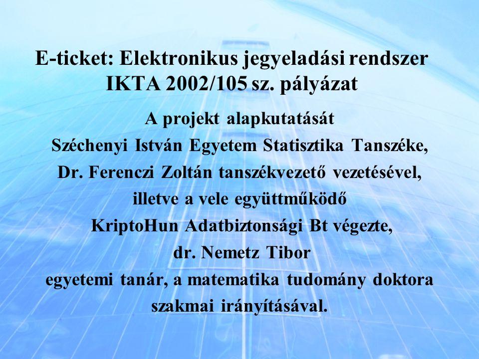 E-ticket: Elektronikus jegyeladási rendszer IKTA 2002/105 sz. pályázat A projekt alapkutatását Széchenyi István Egyetem Statisztika Tanszéke, Dr. Fere