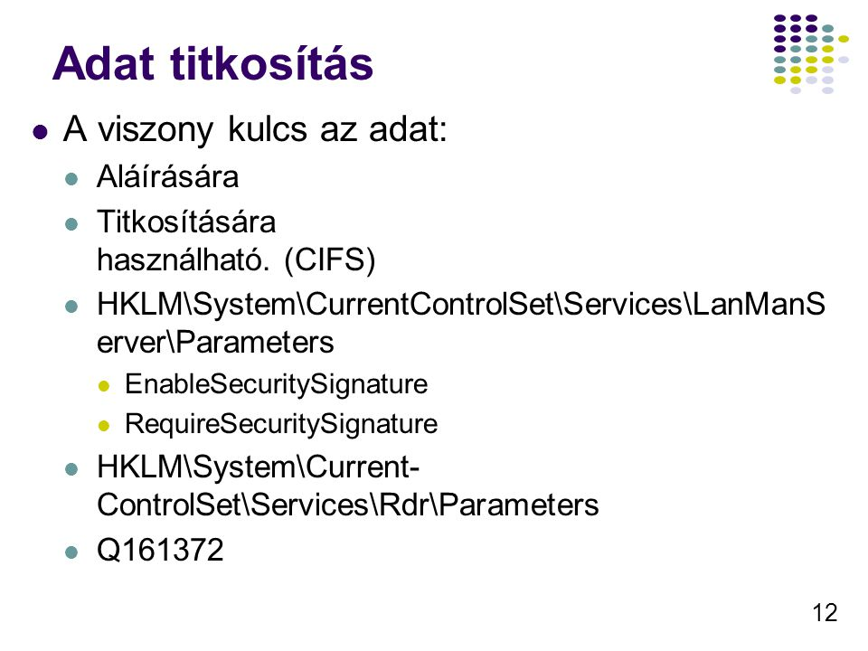 12 Adat titkosítás A viszony kulcs az adat: Aláírására Titkosítására használható. (CIFS) HKLM\System\CurrentControlSet\Services\LanManS erver\Paramete