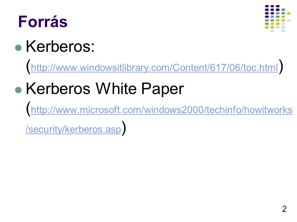 2 Forrás Kerberos: ( http://www.windowsitlibrary.com/Content/617/06/toc.html ) http://www.windowsitlibrary.com/Content/617/06/toc.html Kerberos White Paper ( http://www.microsoft.com/windows2000/techinfo/howitworks /security/kerberos.asp ) http://www.microsoft.com/windows2000/techinfo/howitworks /security/kerberos.asp