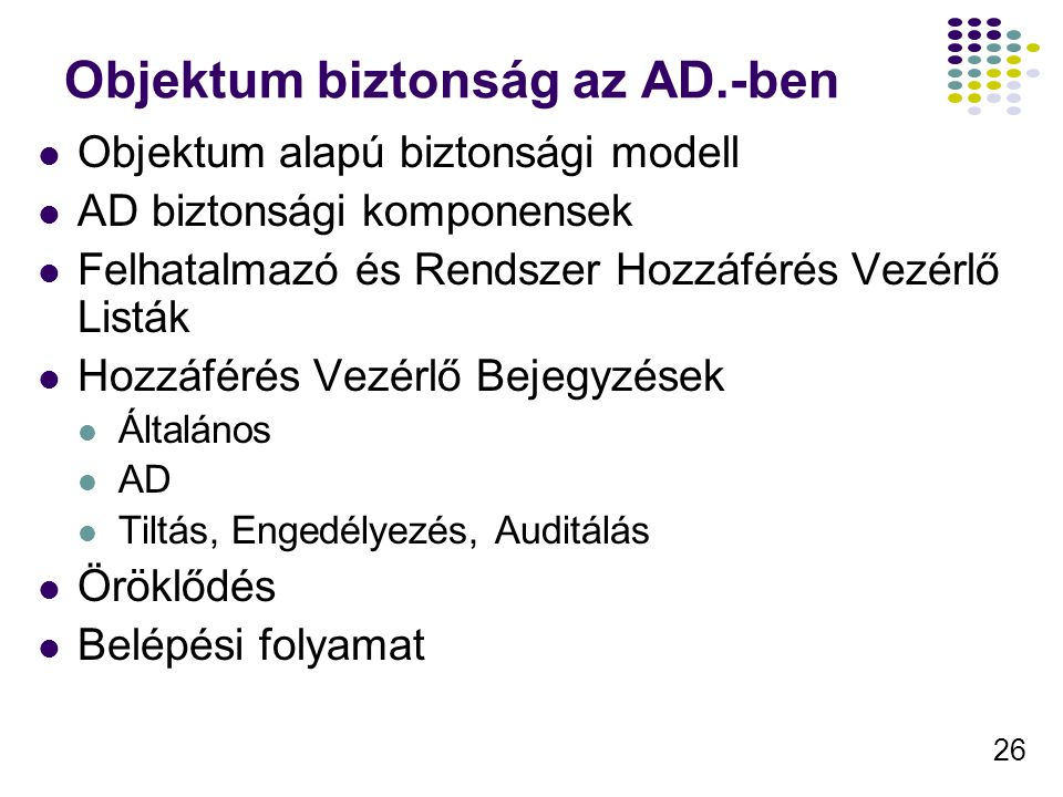 26 Objektum biztonság az AD.-ben Objektum alapú biztonsági modell AD biztonsági komponensek Felhatalmazó és Rendszer Hozzáférés Vezérlő Listák Hozzáfé