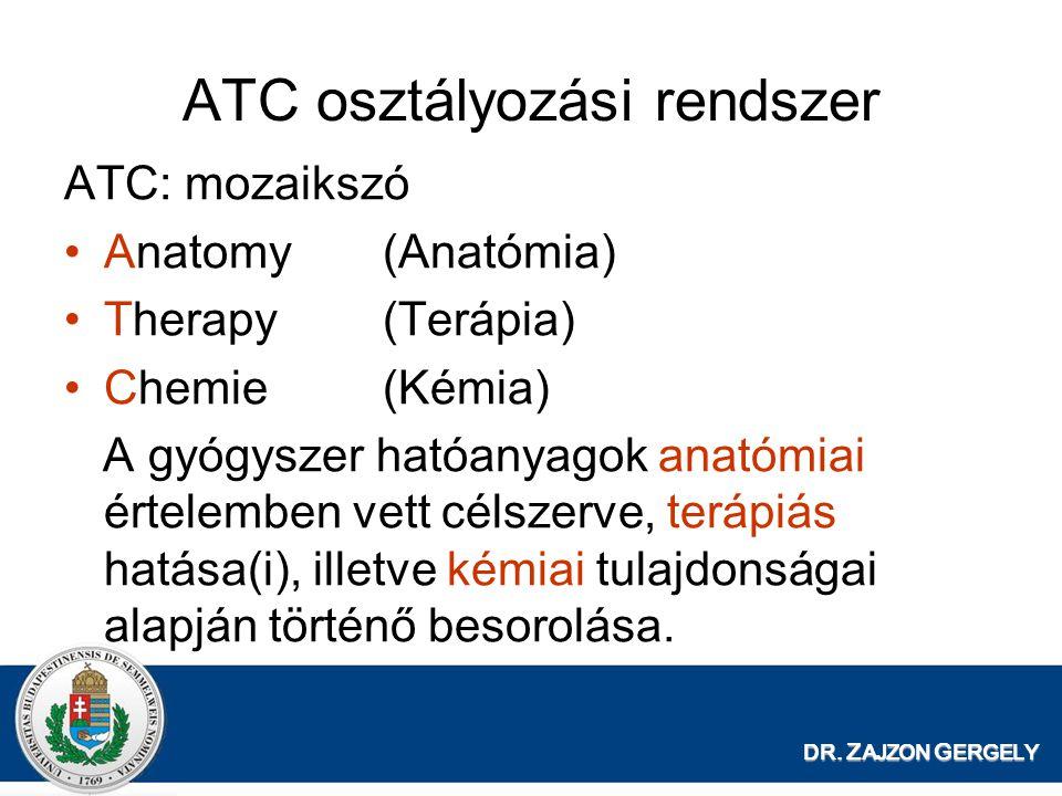 ATC osztályozási rendszer ATC: mozaikszó Anatomy(Anatómia) Therapy(Terápia) Chemie(Kémia) A gyógyszer hatóanyagok anatómiai értelemben vett célszerve, terápiás hatása(i), illetve kémiai tulajdonságai alapján történő besorolása.