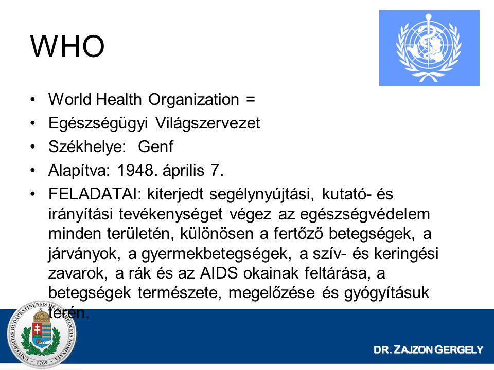 DR. Z AJZON G ERGELY WHO World Health Organization = Egészségügyi Világszervezet Székhelye: Genf Alapítva: 1948. április 7. FELADATAI: kiterjedt segél